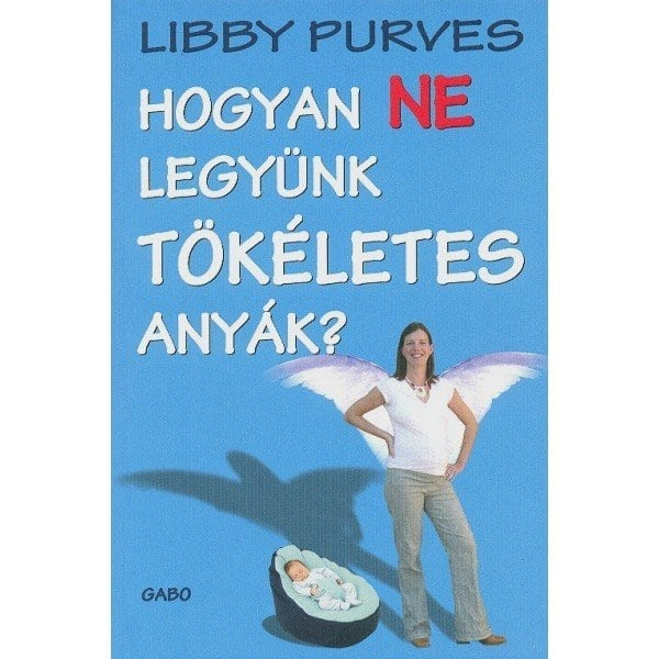 Libby Purves: Hogyan ne legyünk tökéletes anyák?